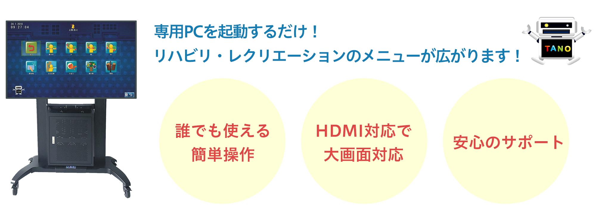 専用PCを起動するだけ!リハビリ・レクリエーションのメニューが広がります! 誰でも使える簡単操作 HDMI対応で大画面対応 安心のサポート